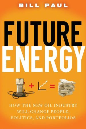 Future Energy: How the New Oil Industry Will Change People, Politics and Portfolios