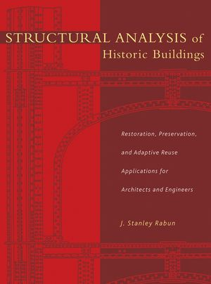 Structural Analysis of Historic Buildings: Restoration, Preservation, and Adaptive Reuse Applications for Architects and Engineers