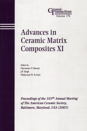 Advances in Ceramic Matrix Composites XI: Proceedings of the 107th Annual Meeting of The American Ceramic Society, Baltimore, Maryland, USA 2005