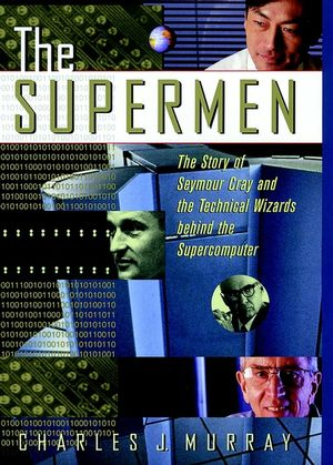 The Supermen: The Story of Seymour Cray and the Technical Wizards Behind the Supercomputer (0471048852) cover image