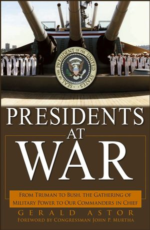 Presidents at War: From Truman to Bush, The Gathering of Military Powers To Our Commanders in Chief (0471696552) cover image