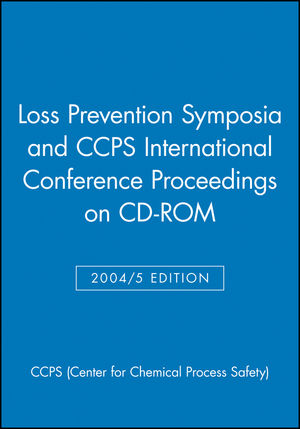 Loss Prevention Symposia and CCPS International Conference Proceedings on CD-ROM, Networkable Version, 2004/5 Edition