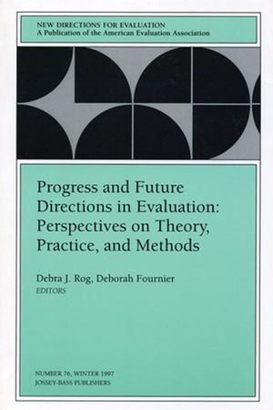 Progress and Future Directions in Evaluation: Perspectives on Theory, Practice, and Methods: New Directions for Evaluation, Number 76