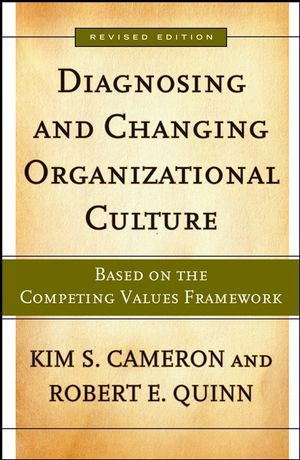 Diagnosing and Changing Organizational Culture: Based on the Competing Values Framework, Revised Edition