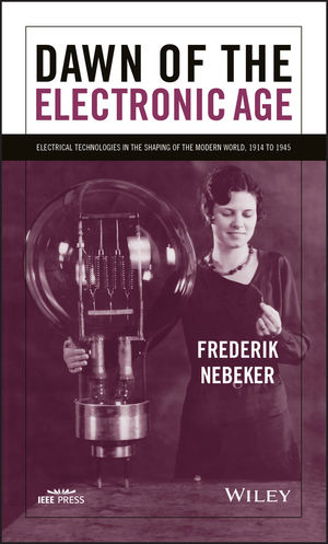 Dawn of the Electronic Age: Electrical Technologies in the Shaping of the Modern World, 1914 to 1945  (0470260653) cover image