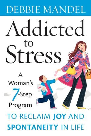 Book Cover Image for Addicted to Stress: A Woman's 7 Step Program to Reclaim Joy and Spontaneity in Life