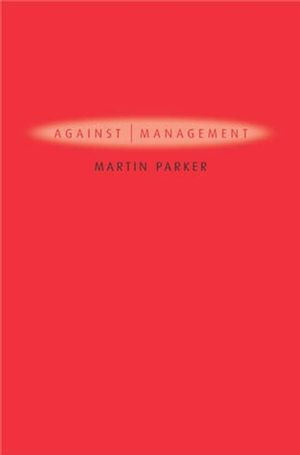 Against Management: Organization in the Age of Managerialism