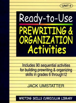 Ready-to-Use Prewriting and Organization Activities: Unit 4, Includes 90 Sequential Activities for Building Prewriting and Organizing Skills in Grades 6 through 12