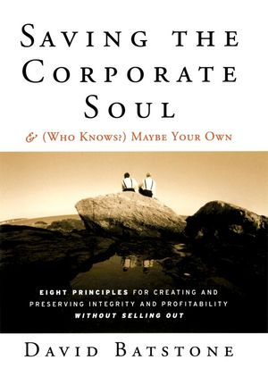 Saving the Corporate Soul--and (Who Knows?) Maybe Your Own: Eight Principles for Creating and Preserving Integrity and Profitability Without Selling Out