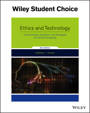 Ethics and Technology: Controversies, Questions, and Strategies for Ethical Computing, 5th Edition