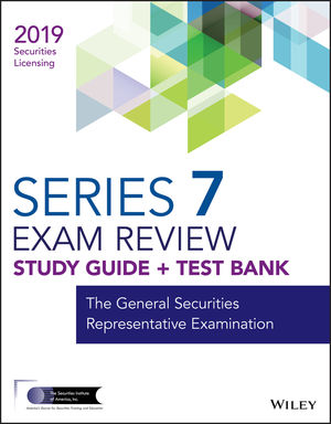 Wiley Series 7 Securities Licensing Exam Review 2019 + Test Bank: The General Securities Representative Examination