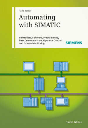 Automating with SIMATIC: Controllers, Software, Programming, Data Communication Operator Control and Process Monitoring
