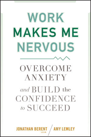 Work Makes Me Nervous: Overcome Anxiety and Build the Confidence to Succeed (0470588055) cover image