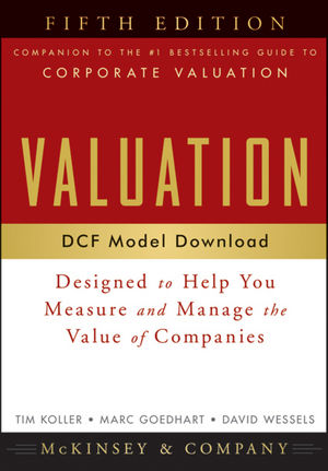 Valuation DCF Model, Web Download: Designed to Help You Measure and Manage the Value of Companies, 5th Edition