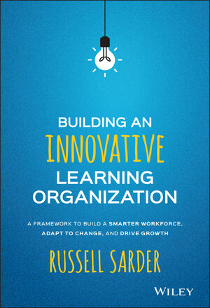 Building an Innovative Learning Organization: A Framework to Build a Smarter Workforce, Adapt to Change, and Drive Growth