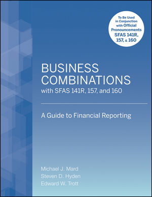 Business Combinations with SFAS 141 R, 157, and 160: A Guide to Financial Reporting