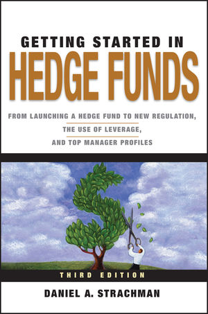 Getting Started in Hedge Funds: From Launching a Hedge Fund to New Regulation, the Use of Leverage, and Top Manager Profiles, 3rd Edition