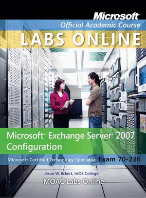 Exam 70-236: Microsoft Exchange Server 2007 Configuration with MOAC Labs Online Set