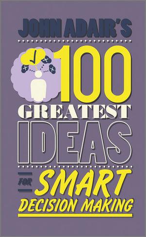 John Adair's 100 Greatest Ideas for Smart Decision Making