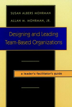 Designing and Leading Team-Based Organizations, A Leader's / Facilitator's Guide
