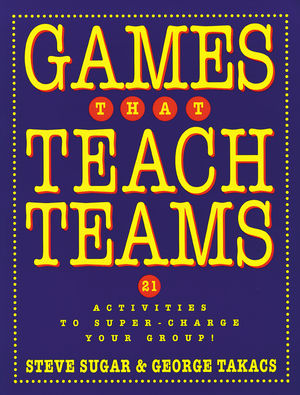 Games That Teach Teams: 21 Activities to Super-Charge Your Group! (0787948357) cover image