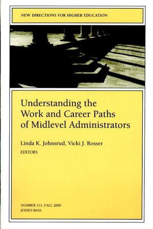 Understanding the Work and Career Paths of Midlevel Administrators: New Directions for Higher Education, Number 111