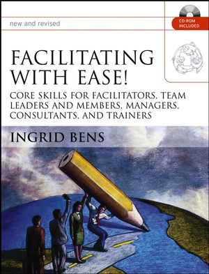 Facilitating with Ease!: Core Skills for Facilitators, Team Leaders and Members, Managers, Consultants, and Trainers, New and Revised Edition