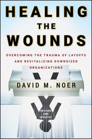 Healing the Wounds: Overcoming the Trauma of Layoffs and Revitalizing Downsized Organizations, Revised & Updated
