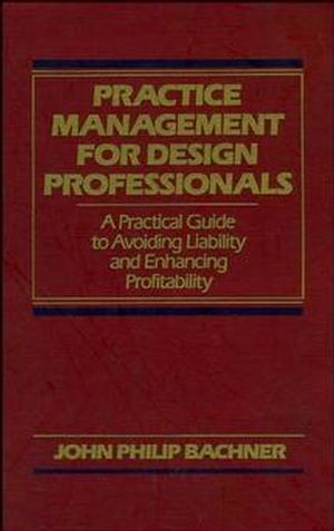 Practice Management for Design Professionals: A Practical Guide to Avoiding Liability and Enhancing Profitability