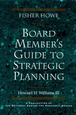 The Board Member's Guide to Strategic Planning: A Practical Approach to Strengthening Nonprofit Organizations