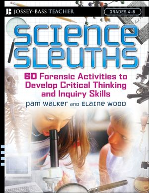 Science Sleuths: 60 Forensic Activities to Develop Critical Thinking and Inquiry Skills, Grades 4 - 8