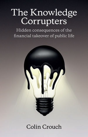 The Knowledge Corrupters: Hidden Consequences of the Financial Takeover of Public Life (0745669859) cover image