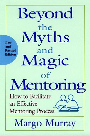 Beyond the Myths and Magic of Mentoring: How to Facilitate an Effective Mentoring Process, New and Revised Edition