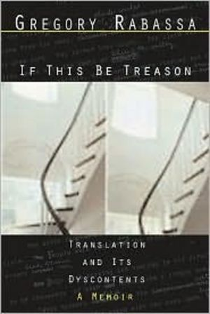 If This Be Treason - Translation and Its Dyscontents: A Memoir