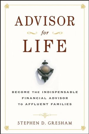 Advisor for Life: Become the Indispensable Financial Advisor to Affluent Families