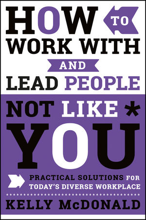 How to Work With and Lead People Not Like You: Practical Solutions for Today