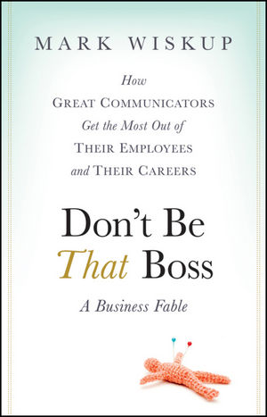 Don't Be That Boss: How Great Communicators Get the Most Out of Their Employees and Their Careers