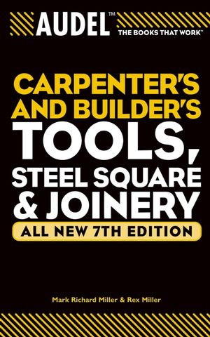 Audel Carpenter's and Builder's Tools, Steel Square, and Joinery, All New 7th Edition