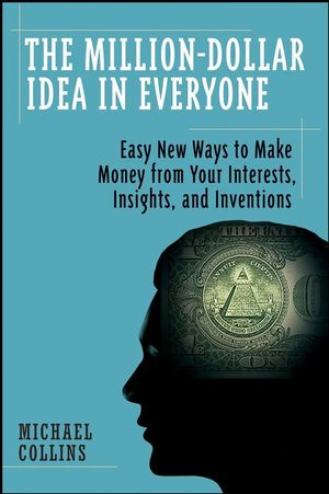 The Million-Dollar Idea in Everyone: Easy New Ways to Make Money from Your Interests, Insights, and Inventions