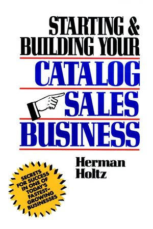 Starting and Building Your Catalog Sales Business: Secrets for Success in One of Today's Fastest-Growing Businesses