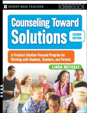 Counseling Toward Solutions: A Practical Solution-Focused Program for Working with Students, Teachers, and Parents, 2nd Edition