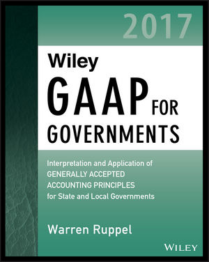 Wiley GAAP for Governments 2017: Interpretation and Application of Generally Accepted Accounting Principles for State and Local Governments