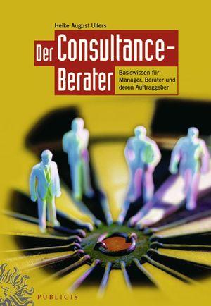 Der Consultance-Berater: Basiswissen für Manager, Berater und deren Auftraggeber
