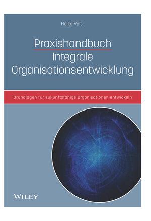 Praxishandbuch Integrale Organisationsentwicklung: Grundlagen für zukunftsfähige Organisationen entwickeln