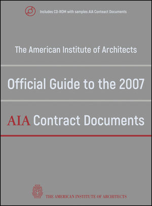 The American Institute of Architects Official Guide to the 2007 AIA Contract Documents