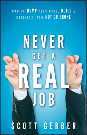 "Never Get a """"Real"""" Job: How to Dump Your Boss, Build a Business and Not Go Broke"