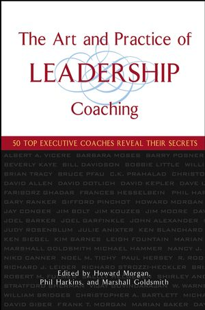 The Art and Practice of Leadership Coaching: 50 Top Executive Coaches Reveal Their Secrets (0471705462) cover image