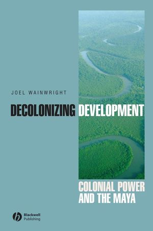 Decolonizing Development: Colonial Power and the Maya (1405157062) cover image