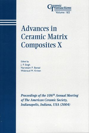 Advances in Ceramic Matrix Composites X: Proceedings of the 106th Annual Meeting of The American Ceramic Society, Indianapolis, Indiana, USA 2004