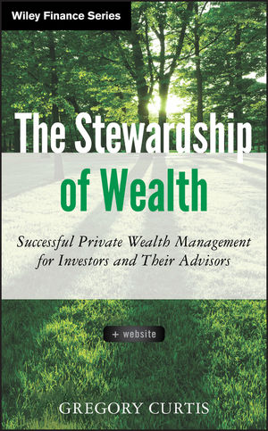 The Stewardship of Wealth: Successful Private Wealth Management for Investors and Their Advisors, + Website